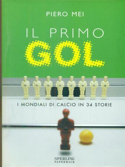 Il primo Gol. I Mondiali di calcio in 34 storie di Piero Mei